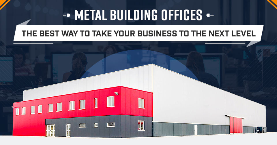Metal Building Offices: The Best Way to Take Your Business to the Next Level